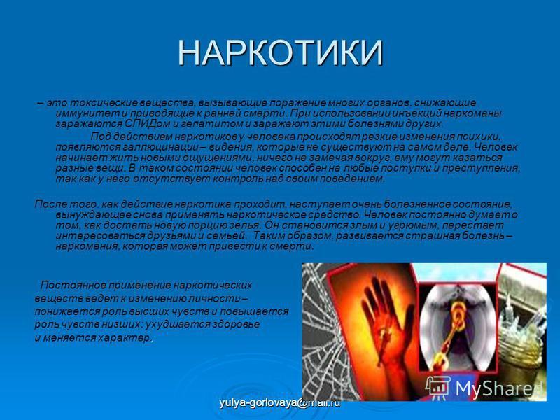 yulya-gorlovaya@mail.ru НАРКОТИКИ – это токсические вещества, вызывающие поражение многих органов, снижающие иммунитет и приводящие к ранней смерти. При использовании инъекций наркоманы заражаются СПИДом и гепатитом и заражают этими болезнями других.