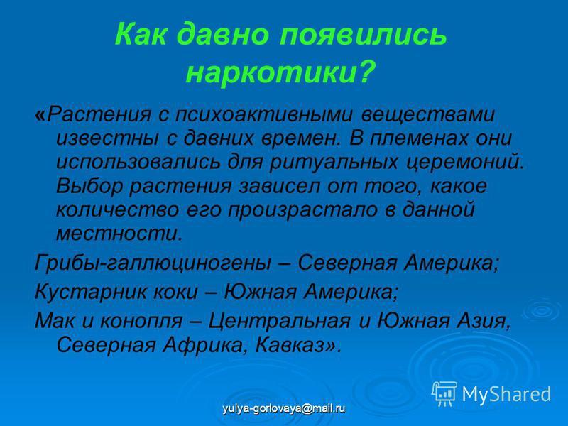 yulya-gorlovaya@mail.ru Как давно появились наркотики? «Растения с психоактивными веществами известны с давних времен. В племенах они использовались для ритуальных церемоний. Выбор растения зависел от того, какое количество его произрастало в данной