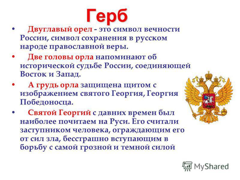 Герб Двуглавый орел - это символ вечности России, символ сохранения в русском народе православной веры. Две головы орла напоминают об исторической судьбе России, соединяющей Восток и Запад. А грудь орла защищена щитом с изображением святого Георгия,