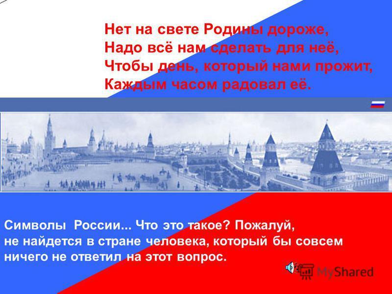 Символы России... Что это такое? Пожалуй, не найдется в стране человека, который бы совсем ничего не ответил на этот вопрос. Нет на свете Родины дороже, Надо всё нам сделать для неё, Чтобы день, который нами прожит, Каждым часом радовал её.