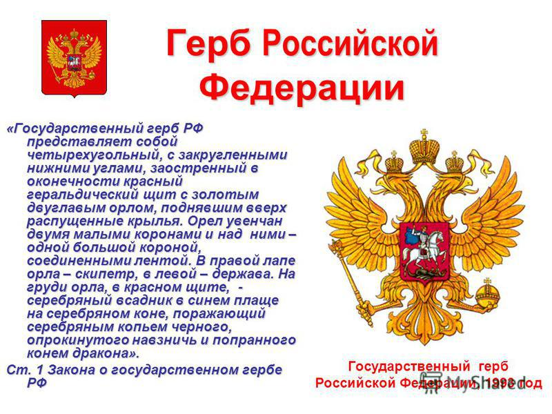 Герб Российской Федерации «Государственный герб РФ представляет собой четырехугольный, с закругленными нижними углами, заостренный в оконечности красный геральдическиййй щит с золотым двуглавым орлом, поднявшим вверх распущенные крылья. Орел увенчан
