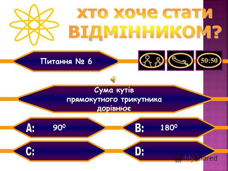 90 0 160 0 360 0 180 0 Сума кутів прямокутного трикутника дорівнює Питання 6