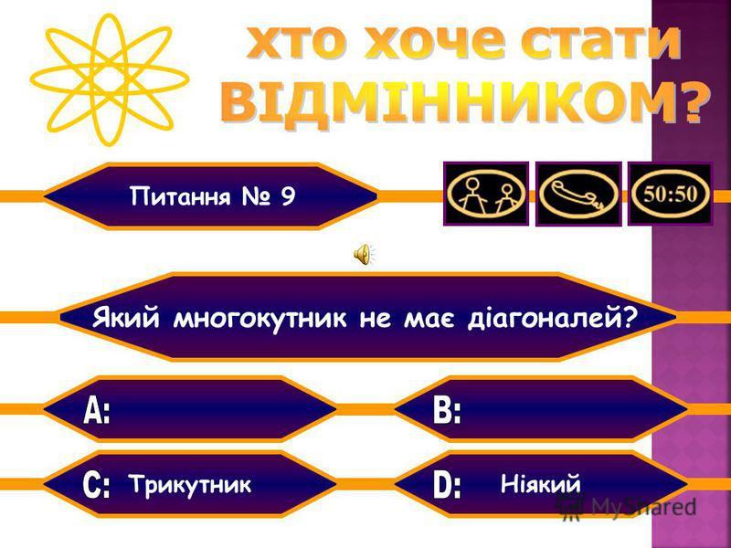 Чотирикутник ТрикутникНіякий Шестикутник Який многокутник не має діагоналей? Питання 9