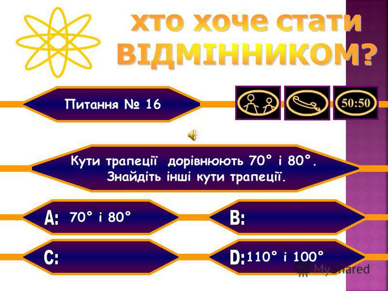 70° і 80° 120° і 100°110° і 100° 110° і 90° Кути трапеції дорівнюють 70° і 80°. Знайдіть інші кути трапеції. Питання 16
