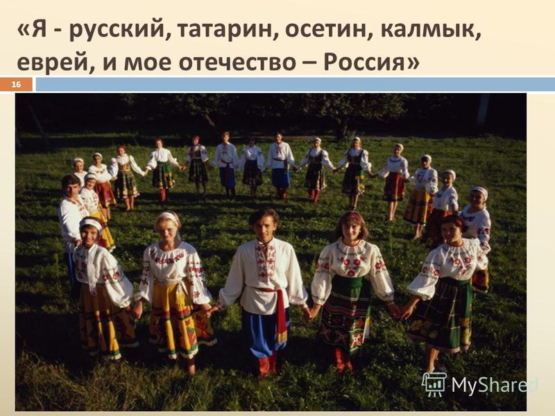 « Я - русский, татарин, осетин, калмык, еврей, и мое отечество – Россия » 16
