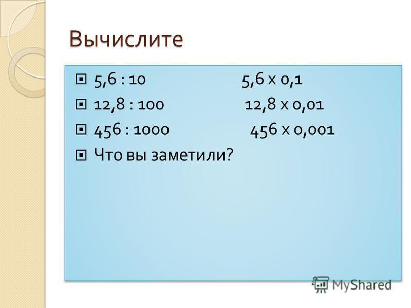 Вычислите 5,6 : 10 5,6 х 0,1 12,8 : 100 12,8 х 0,01 456 : 1000 456 х 0,001 Что вы заметили ? 5,6 : 10 5,6 х 0,1 12,8 : 100 12,8 х 0,01 456 : 1000 456 х 0,001 Что вы заметили ?