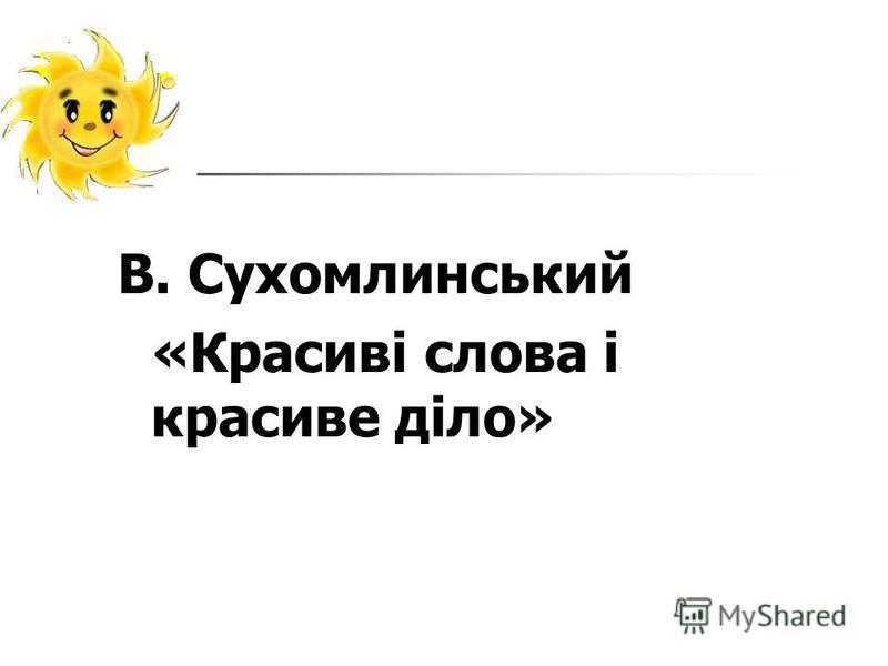 В. Сухомлинський «Красиві слова і красиве діло»