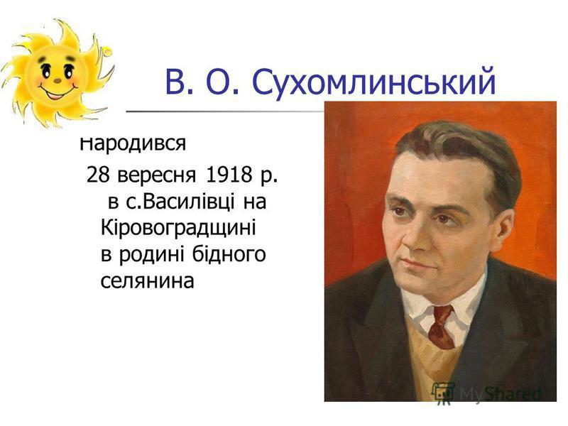 В. О. Сухомлинський Народився 28 вересня 1918 р. в с.Василівці на Кіровоградщині в родині бідного селянина