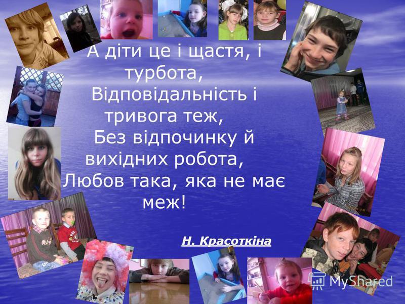 А діти це і щастя, і турбота, Відповідальність і тривога теж, Без відпочинку й вихідних робота, Любов така, яка не має меж! Н. Красоткіна