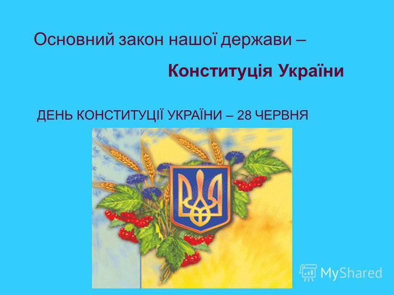Основний закон нашої держави – Конституція України ДЕНЬ КОНСТИТУЦІЇ УКРАЇНИ – 28 ЧЕРВНЯ