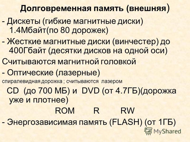 Долговременная память (внешняя ) - Дискеты (гибкие магнитные диски) 1.4Мбайт(по 80 дорожек) - Жесткие магнитные диски (винчестер) до 400Гбайт (десятки дисков на одной оси) Считываются магнитной головкой - Оптические (лазерные) спиралевидная дорожка ;