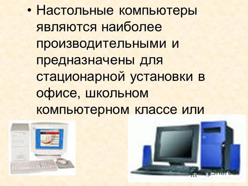 Настольные компьютеры являются наиболее производительными и предназначены для стационарной установки в офисе, школьном компьютерном классе или дома.