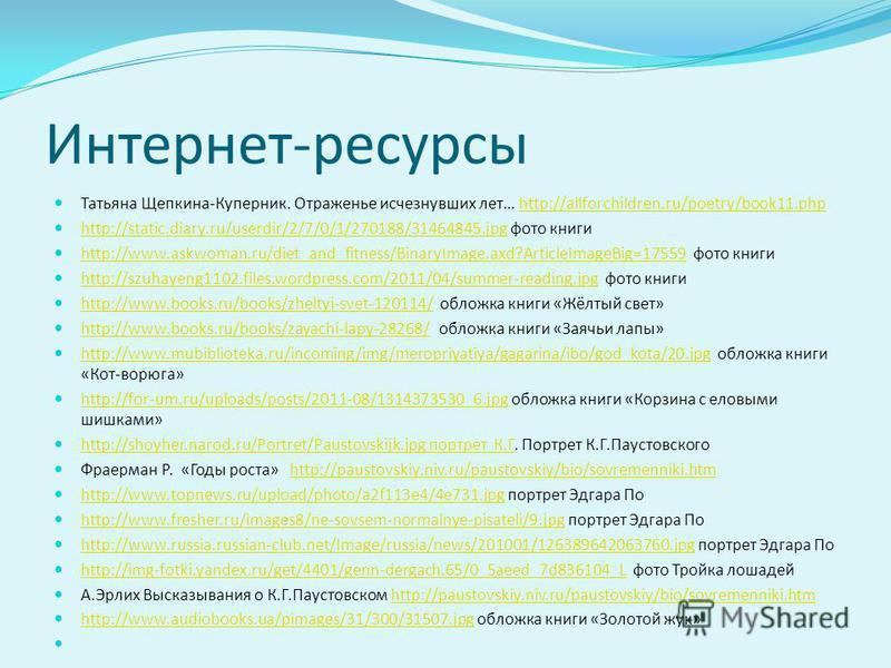 Интернет-ресурсы Татьяна Щепкина-Куперник. Отраженье исчезнувших лет… http://allforchildren.ru/poetry/book11.phphttp://allforchildren.ru/poetry/book11.php http://static.diary.ru/userdir/2/7/0/1/270188/31464845.jpg фото книги http://static.diary.ru/us