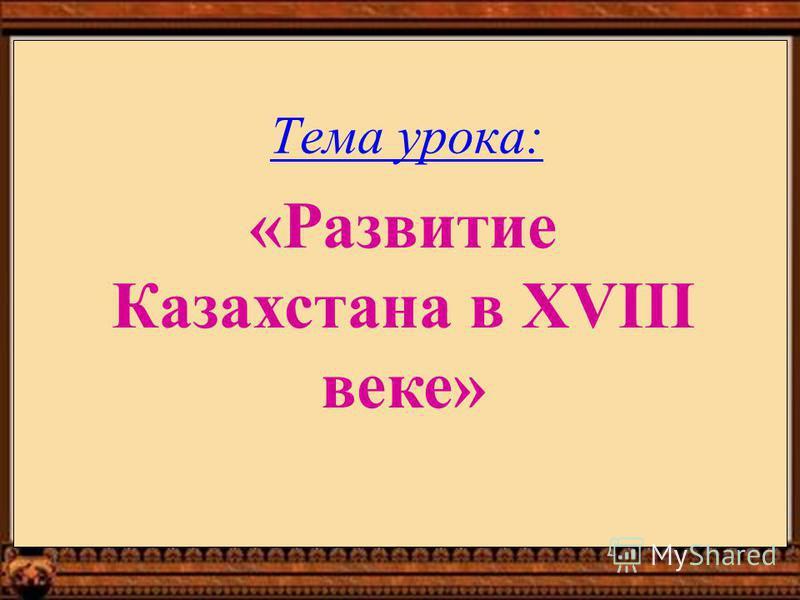 Тема урока: «Развитие Казахстана в XVIII веке»