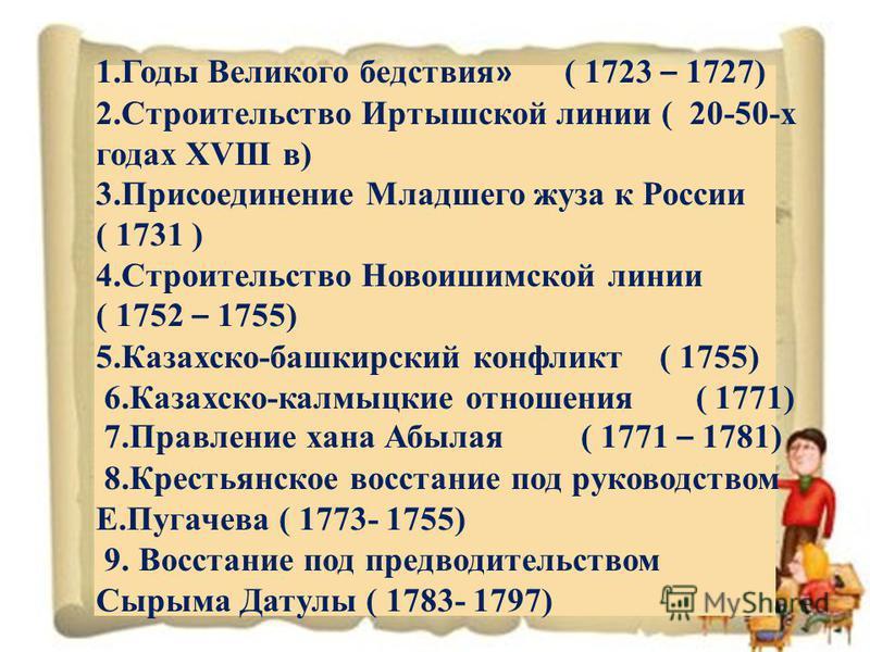 1. Годы Великого бедствия » ( 1723 – 1727) 2. Строительство Иртышской линии ( 20-50-х годах XVIII в) 3. Присоединение Младшего жуза к России ( 1731 ) 4. Строительство Новоишимской линии ( 1752 – 1755) 5.Казахско-башкирский конфликт ( 1755) 6.Казахско