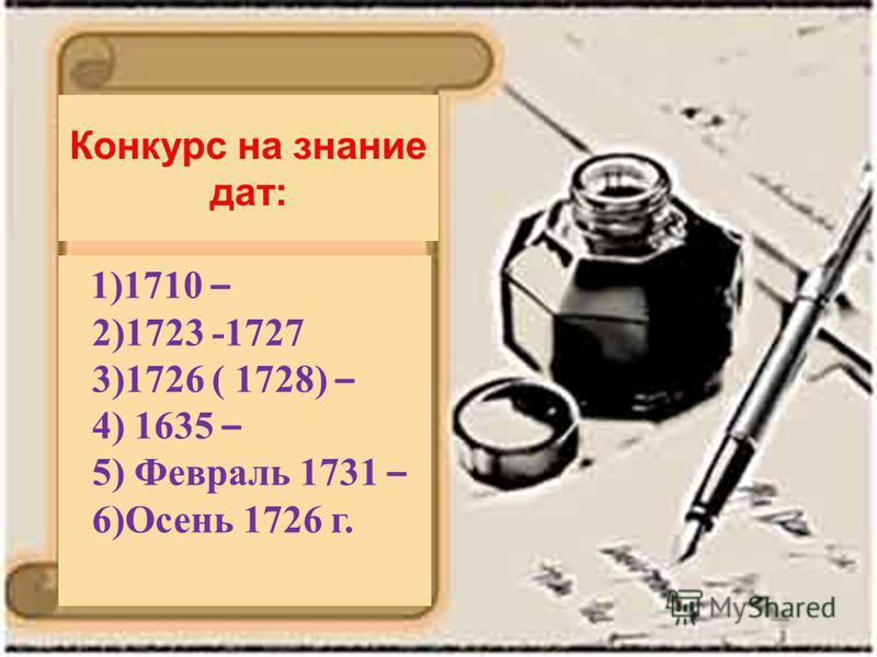 Конкурс на знание дат: 1)1710 – 2)1723 -1727 3)1726 ( 1728) – 4) 1635 – 5) Февраль 1731 – 6)Осень 1726 г.