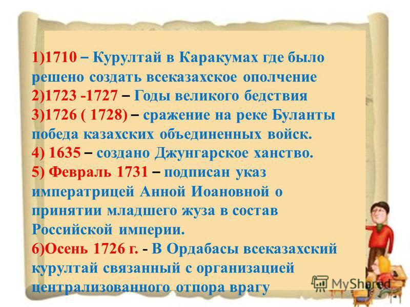 1)1710 – Курултай в Каракумах где было решено создать все казахское ополчение 2)1723 -1727 – Годы великого бедствия 3)1726 ( 1728) – сражение на реке Буланты победа казахских объединенных войск. 4) 1635 – создано Джунгарское ханство. 5) Февраль 1731