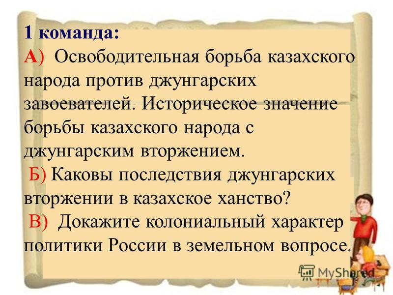 1 команда: А) Освободительная борьба казахского народа против джунгарских завоевателей. Историческое значение борьбы казахского народа с джунгарским вторжением. Б) Каковы последствия джунгарских вторжении в казахское ханство? В) Докажите колониальный
