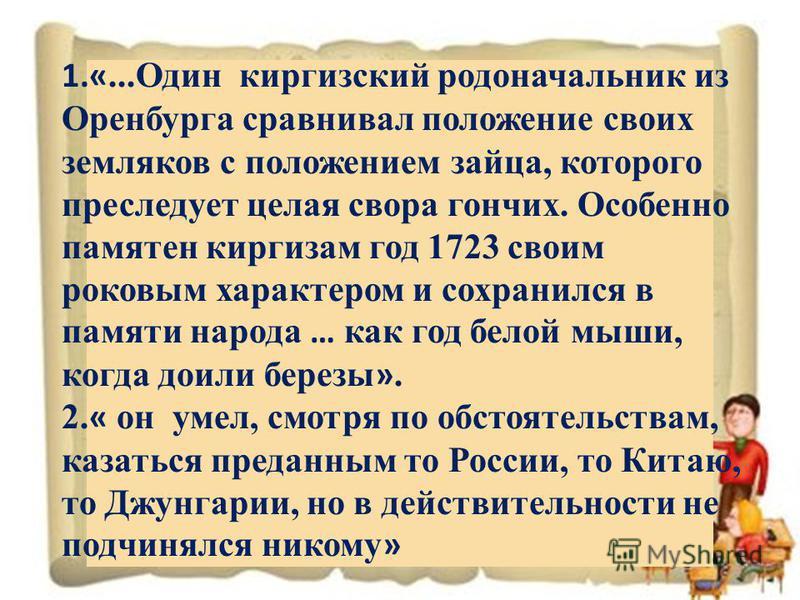 1.«...Один киргизский родоначальник из Оренбурга сравнивал положение своих земляков с положением зайца, которого преследует целая свора гончих. Особенно памятен киргизам год 1723 своим роковым характером и сохранился в памяти народа … как год белой м
