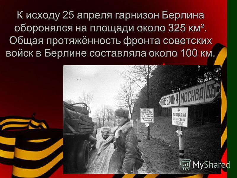К исходу 25 апреля гарнизон Берлина оборонялся на площади около 325 км². Общая протяжённость фронта советских войск в Берлине составляла около 100 км.