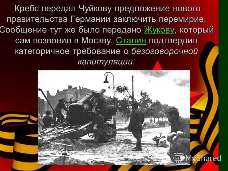 Кребс передал Чуйкову предложение нового правительства Германии заключить перемирие. Сообщение тут же было передано Жукову, который сам позвонил в Москву. Сталин подтвердил категоричное требование о безоговорочной капитуляции. Кребс передал Чуйкову п