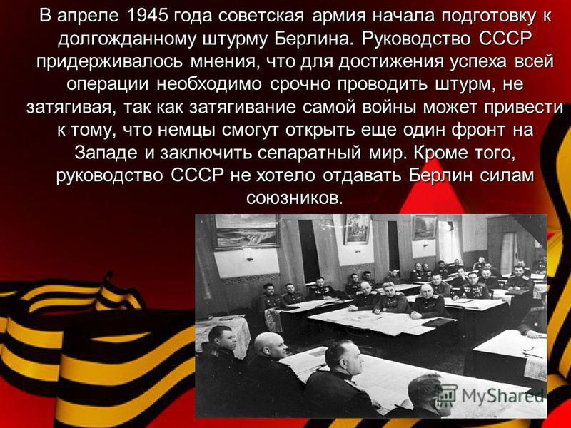 В апреле 1945 года советская армия начала подготовку к долгожданному штурму Берлина. Руководство СССР придерживалось мнения, что для достижения успеха всей операции необходимо срочно проводить штурм, не затягивая, так как затягивание самой войны може