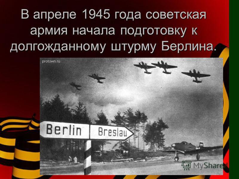 В апреле 1945 года советская армия начала подготовку к долгожданному штурму Берлина.