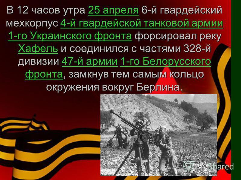 В 12 часов утра 25 апреля 6-й гвардейский мехкорпус 4-й гвардейской танковой армии 1-го Украинского фронта форсировал реку Хафель и соединился с частями 328-й дивизии 47-й армии 1-го Белорусского фронта, замкнув тем самым кольцо окружения вокруг Берл
