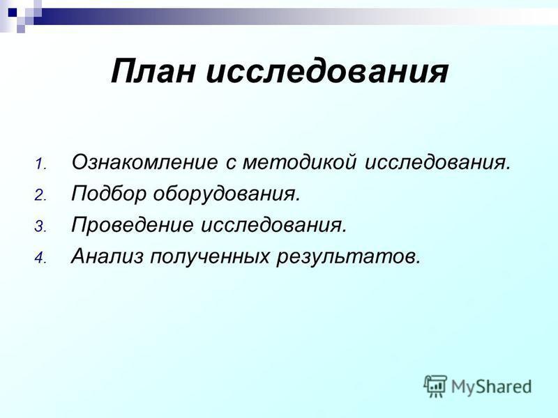 План исследования 1. Ознакомление с методикой исследования. 2. Подбор оборудования. 3. Проведение исследования. 4. Анализ полученных результатов.