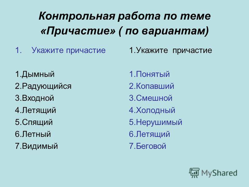 Контрольна я работа по теме «Причастие» ( по вариантам) 1. Укажите причастие 1. Дымный 2. Радующийся 3. Входной 4. Летящий 5. Спящий 6. Летный 7. Видимый 1. Укажите причастие 1. Понятый 2. Копавший 3. Смешной 4. Холодный 5. Нерушимый 6. Летящий 7.Бег