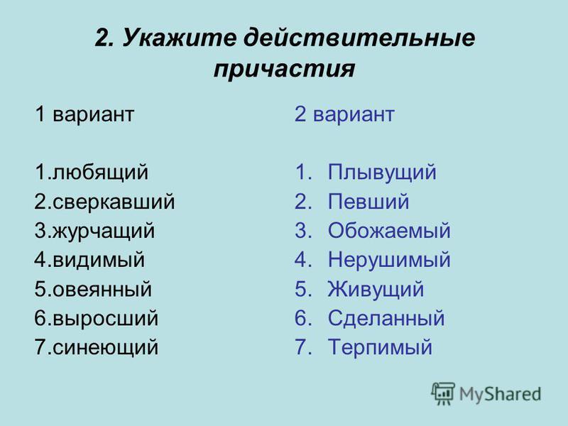 2. Укажите действительные причастия 1 вариант 1. любящий 2. сверкавший 3. журчащий 4. видимый 5. овеяный 6. выросший 7. синеющий 2 вариант 1. Плывущий 2. Певший 3. Обожаемый 4. Нерушимый 5. Живущий 6. Сделаный 7.Терпимый