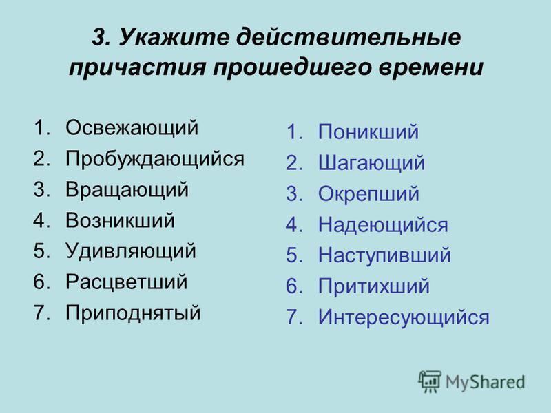 3. Укажите действительные причастия прошедшего времени 1. Освежающий 2. Пробуждающийся 3. Вращающий 4. Возникший 5. Удивляющий 6. Расцветший 7. Приподнятый 1. Поникший 2. Шагающий 3. Окрепший 4. Надеющийся 5. Наступивший 6. Притихший 7.Интересующийся