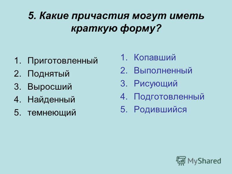 5. Какие причастия могут иметь краткую форму? 1. Приготовленый 2. Поднятый 3. Выросший 4. Найденый 5. темнеющий 1. Копавший 2. Выполненый 3. Рисующий 4. Подготовленый 5.Родившийся