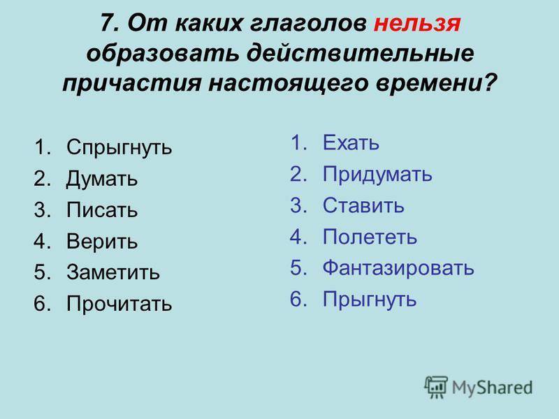 7. От каких глаголов нельзя образовать действительные причастия настоящего времени? 1. Спрыгнуть 2. Думать 3. Писать 4. Верить 5. Заметить 6. Прочитать 1. Ехать 2. Придумать 3. Ставить 4. Полететь 5. Фантазировать 6.Прыгнуть