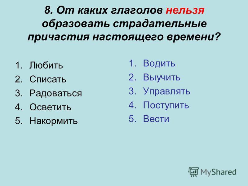 8. От каких глаголов нельзя образовать страдательные причастия настоящего времени? 1. Любить 2. Списать 3. Радоваться 4. Осветить 5. Накормить 1. Водить 2. Выучить 3. Управлять 4. Поступить 5.Вести