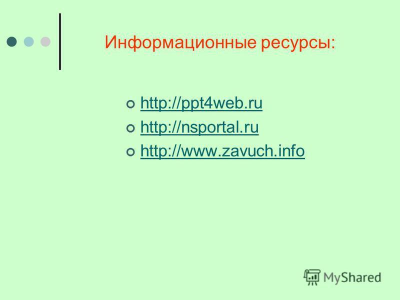 Информационные ресурсы: http://ppt4web.ru http://nsportal.ru http://www.zavuch.info