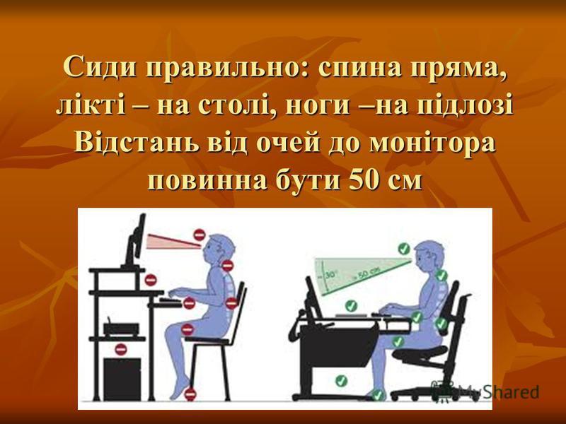 Сиди правильно: спина пряма, лікті – на столі, ноги –на підлозі Відстань від очей до монітора повинна бути 50 см