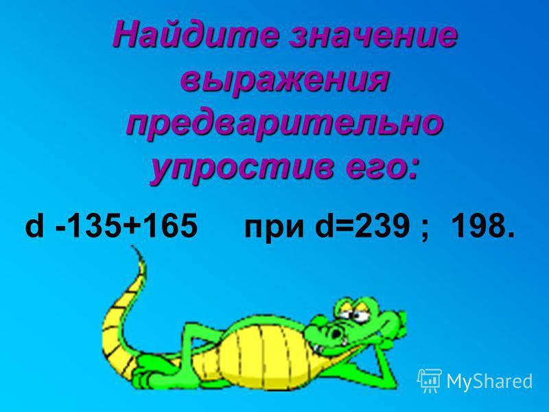 Найдите значение выражения предварительно упростив его: d -135+165 при d=239 ; 198.