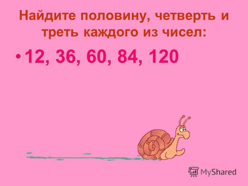 Найдите половину, четверть и треть каждого из чисел: 12, 36, 60, 84, 120
