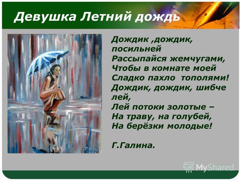 Девушка Летний дождь Дождик,дождик, посильней Рассыпайся жемчугами, Чтобы в комнате моей Сладко пахло тополями! Дождик, дождик, шибче лей, Лей потоки золотые – На траву, на голубей, На берёзки молодые! Г.Галина.