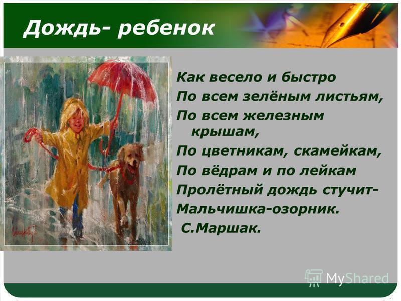 Дождь- ребенок Как весело и быстро По всем зелёным листьям, По всем железным крышам, По цветникам, скамейкам, По вёдрам и по лейкам Пролётный дождь стучит- Мальчишка-озорник. С.Маршак.