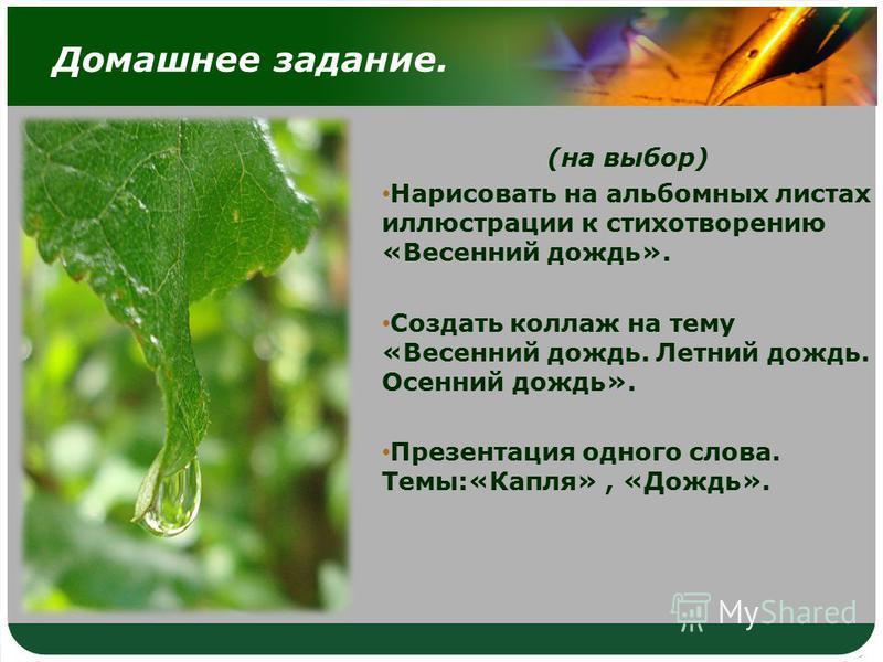 Домашнее задание. (на выбор) Нарисовать на альбомных листах иллюстрации к стихотворению «Весенний дождь». Создать коллаж на тему «Весенний дождь. Летний дождь. Осенний дождь». Презентация одного слова. Темы:«Капля», «Дождь».