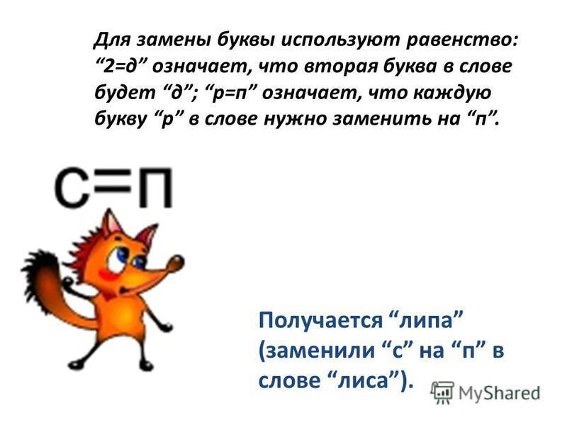 Для замены буквы используют равенство: 2=д означает, что вторая буква в слове будет д; р=п означает, что каждую букву р в слове нужно заменить на п. Получается липа (заменили с на п в слове лиса).