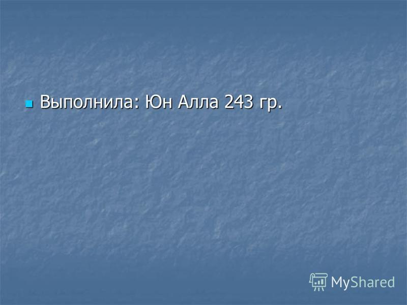 Выполнила: Юн Алла 243 гр. Выполнила: Юн Алла 243 гр.
