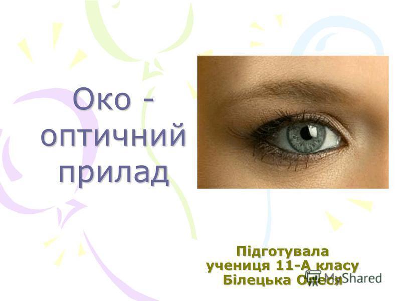 Око - оптичний прилад Підготувала учениця 11-А класу Білецька Олеся