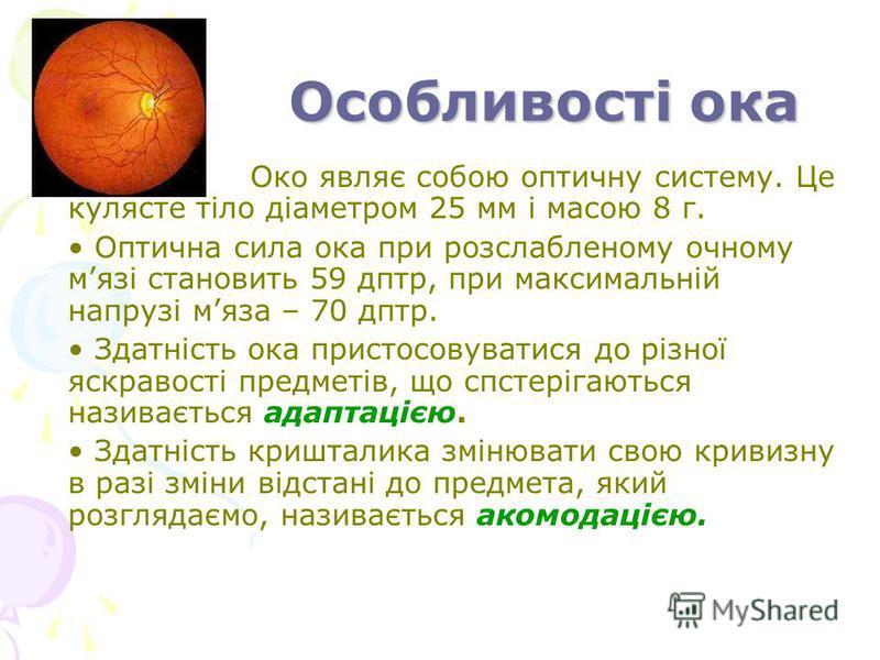 Особливості ока Око являє собою оптичну систему. Це кулясте тіло діаметром 25 мм і масою 8 г. Оптична сила ока при розслабленому очному мязі становить 59 дптр, при максимальній напрузі мяза – 70 дптр. Здатність ока пристосовуватися до різної яскравос