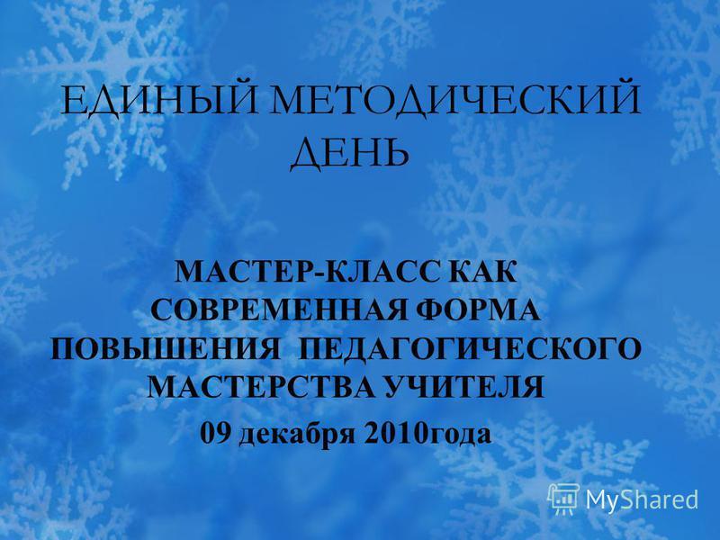 ЕДИНЫЙ МЕТОДИЧЕСКИЙ ДЕНЬ МАСТЕР-КЛАСС КАК СОВРЕМЕННАЯ ФОРМА ПОВЫШЕНИЯ ПЕДАГОГИЧЕСКОГО МАСТЕРСТВА УЧИТЕЛЯ 09 декабря 2010 года