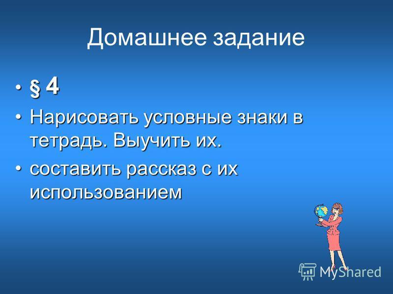 Домашнее задание § 4§ 4 Нарисовать условные знаки в тетрадь. Выучить их.Нарисовать условные знаки в тетрадь. Выучить их. составить рассказ с их использованием составить рассказ с их использованием