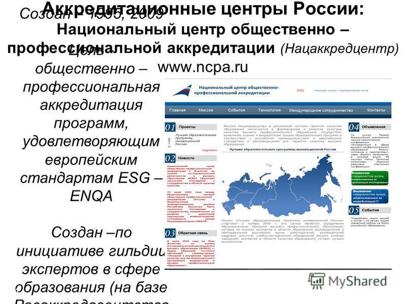 Аккредитационные центры России: Национальный центр общественно – профессиональной аккредитации (Нацаккредцентр) www.ncpa.ru Создан – 1995, 2009 Цель - общественно – профессиональная аккредитация программ, удовлетворяющим европейским стандартам ESG –