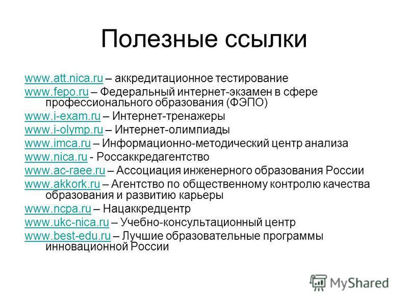 Полезные ссылки www.att.nica.ruwww.att.nica.ru – аккредитационное тестирование www.fepo.ruwww.fepo.ru – Федеральный интернет-экзамен в сфере профессионального образования (ФЭПО) www.i-exam.ruwww.i-exam.ru – Интернет-тренажеры www.i-olymp.ruwww.i-olym